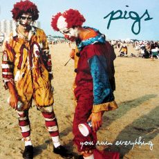Pigs - You ruin everything